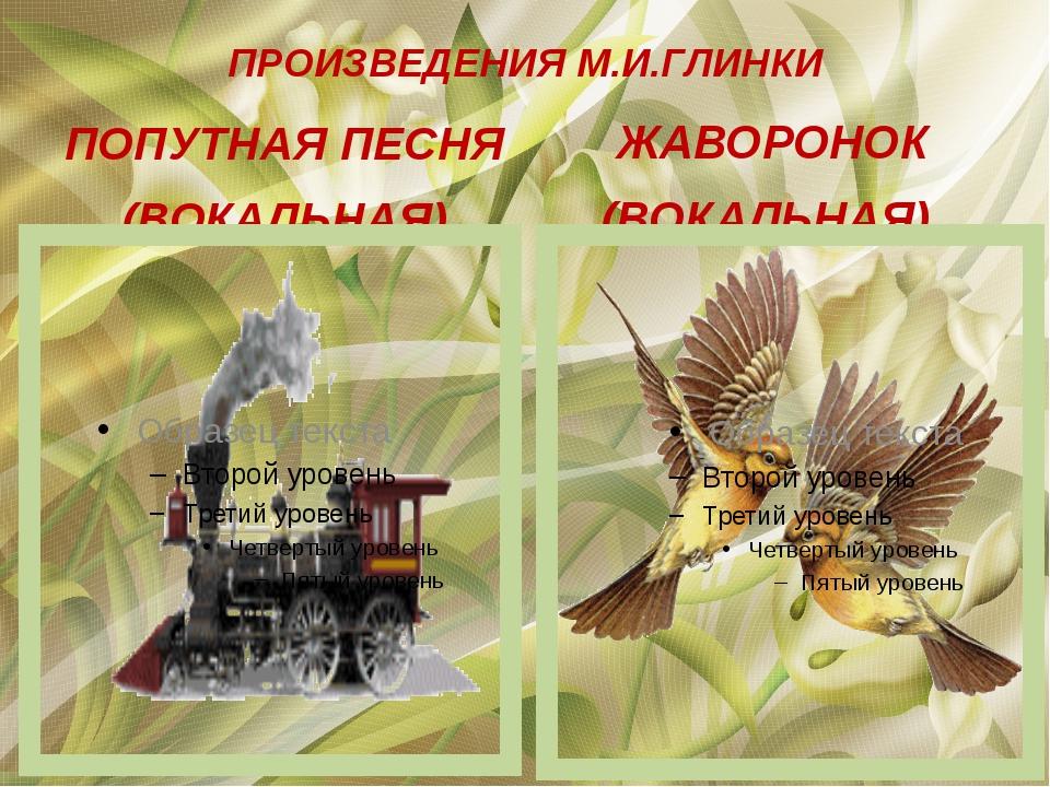ПРОИЗВЕДЕНИЯ М.И.ГЛИНКИ ПОПУТНАЯ ПЕСНЯ (ВОКАЛЬНАЯ) ЖАВОРОНОК (ВОКАЛЬНАЯ)