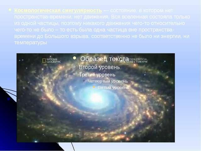 Космологическая сингулярность— состояние, в котором нет пространства-времени...