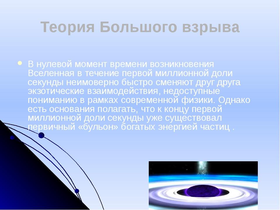 Теория Большого взрыва В нулевой момент времени возникновения Вселенная в теч...