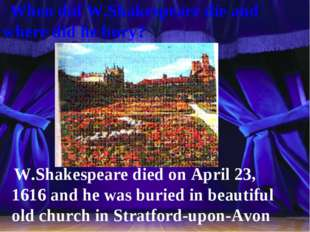 When did W.Shakespeare die and where did he bury? W.Shakespeare died on Apri