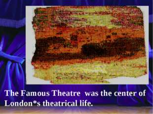 The Famous Theatre was the center of London*s theatrical life.