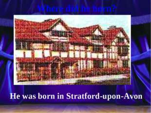 Where did he born? He was born in Stratford-upon-Avon