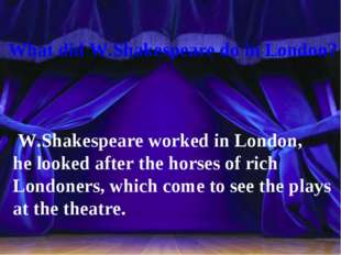 What did W.Shakespeare do in London? W.Shakespeare worked in London, he look
