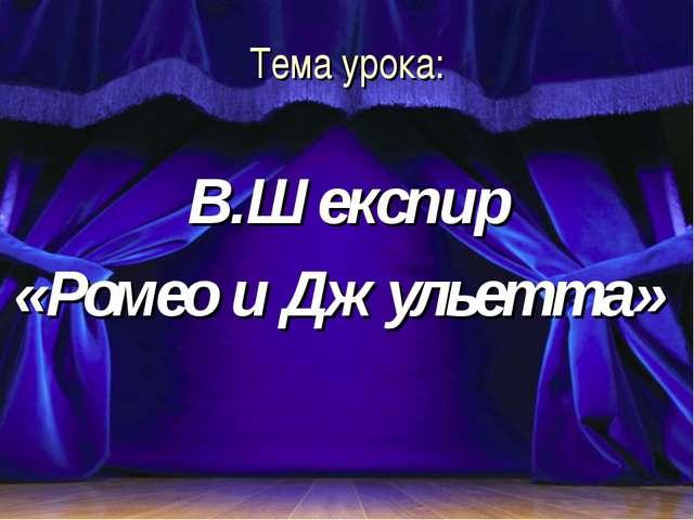 Тема урока: В.Шекспир «Ромео и Джульетта»