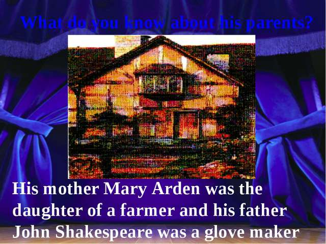 What do you know about his parents? His mother Mary Arden was the daughter o...
