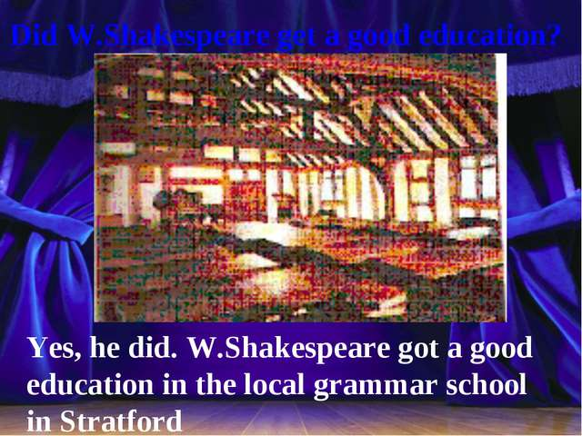 Did W.Shakespeare get a good education? Yes, he did. W.Shakespeare got a goo...