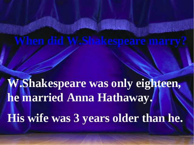 When did W.Shakespeare marry? W.Shakespeare was only eighteen, he married An...