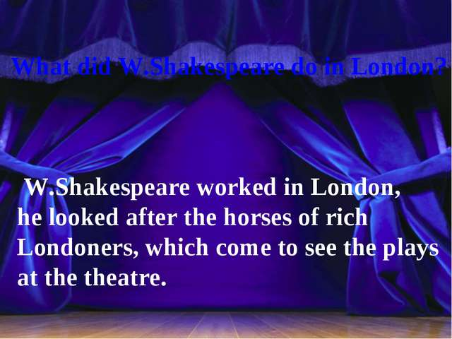 What did W.Shakespeare do in London? W.Shakespeare worked in London, he look...