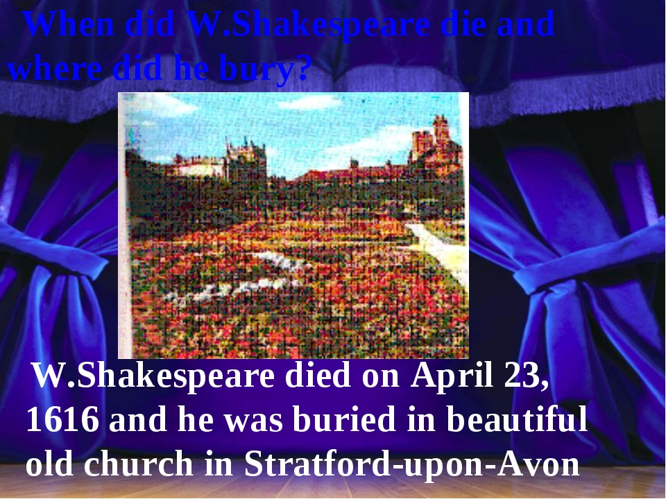 When did W.Shakespeare die and where did he bury? W.Shakespeare died on Apri...