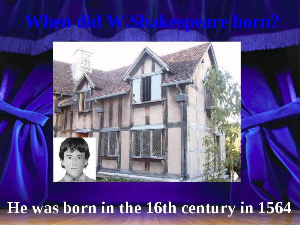 When did W.Shakespeare born? He was born in the 16th century in 1564