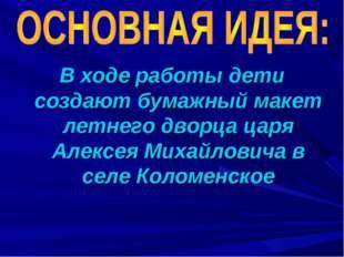 В ходе работы дети создают бумажный макет летнего дворца царя Алексея Михайло