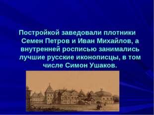 Постройкой заведовали плотники Семен Петров и Иван Михайлов, а внутренней рос