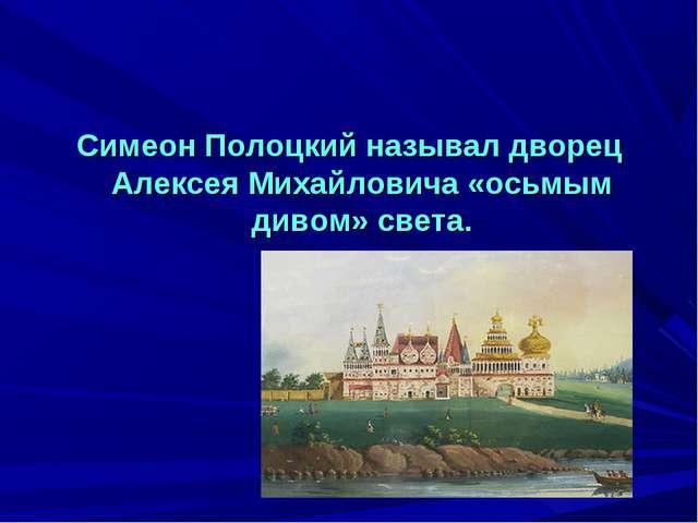 Симеон Полоцкий называл дворец Алексея Михайловича «осьмым дивом» света.