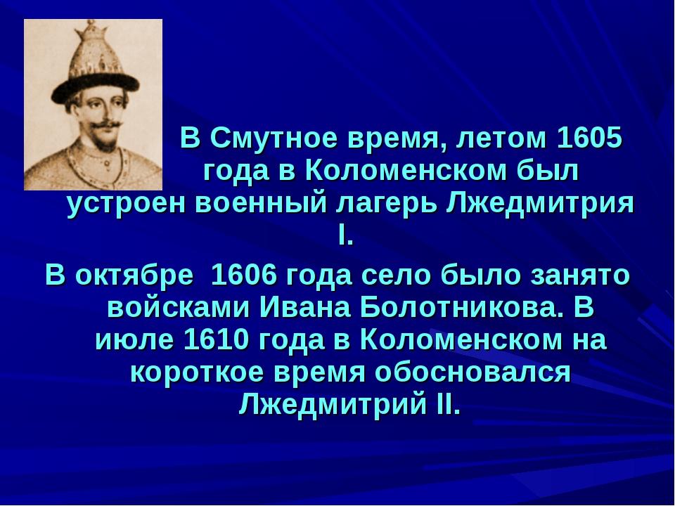 В Смутное время, летом 1605 года в Коломенском был устроен военный лаге...