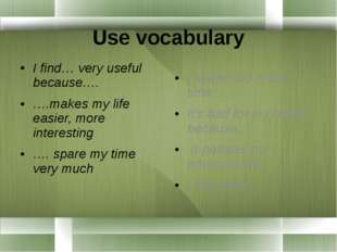 Use vocabulary I find… very useful because…. ….makes my life easier, more in