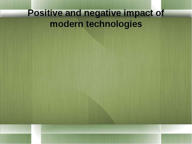 Positive and negative impact of modern technologies