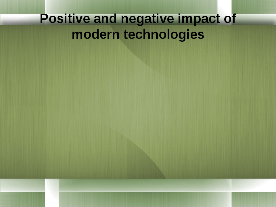 positive and negative impacts of technologial How would you respond to the negative impacts which is about the positive impacts of technology the positive impacts of technology on.