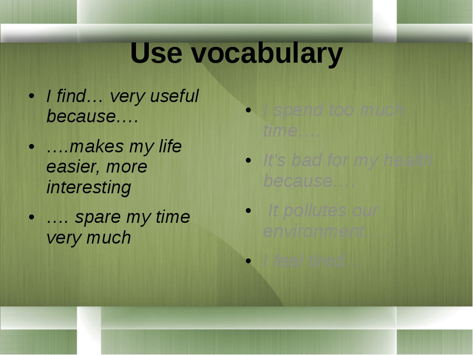 Use vocabulary I find… very useful because…. ….makes my life easier, more in...