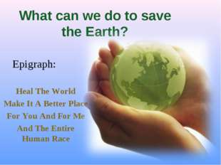 What can we do to save the Earth? Heal The World Make It A Better Place For Y