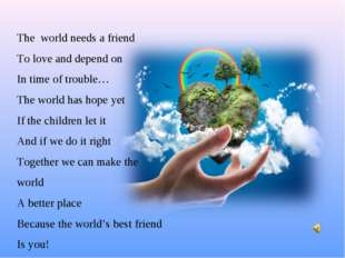 The world needs a friend To love and depend on In time of trouble… The world
