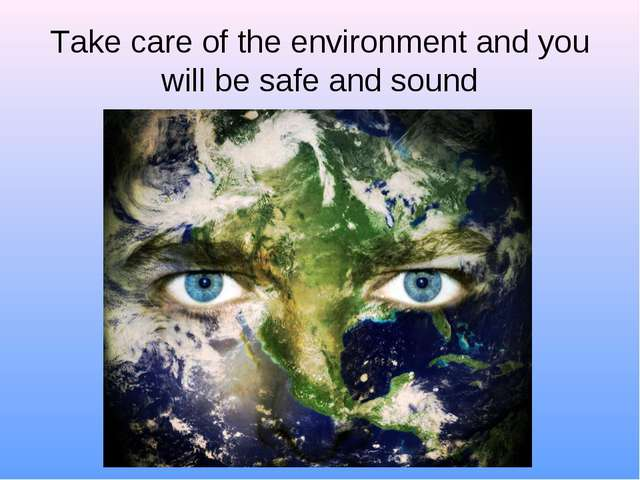 Take care of the environment and you will be safe and sound