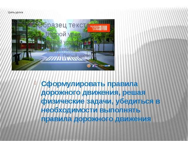 Цель урока Сформулировать правила дорожного движения, решая физические задачи...
