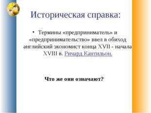Историческая справка: Термины «предприниматель» и «предпринимательство» ввел