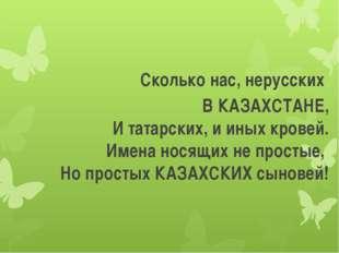 Сколько нас, нерусских В КАЗАХСТАНЕ, И татарских, и иных кровей. Имена носящ