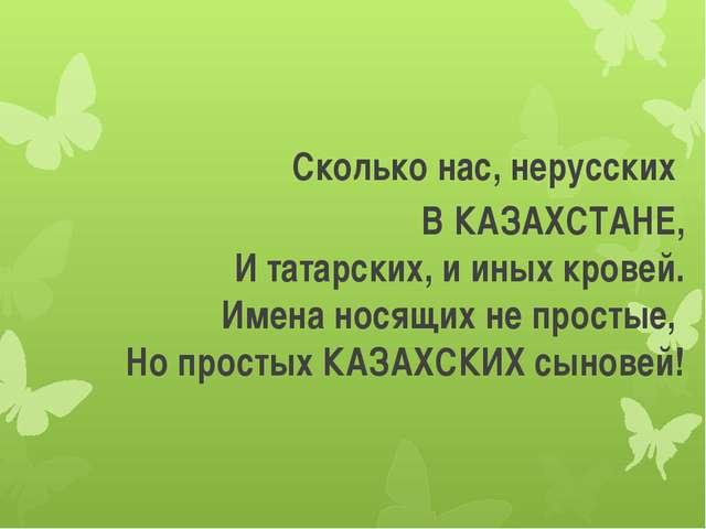 Сколько нас, нерусских В КАЗАХСТАНЕ, И татарских, и иных кровей. Имена носящ...