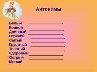 Антонимы Белый Кривой Длинный Горячий Сытый Грустный Толстый Здоровый Острый