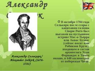 Александр Селькирк В октябре 1704 года Селькирк после ссоры с капитаном галео
