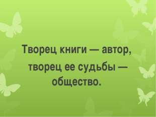 Творец книги — автор, творец ее судьбы — общество.
