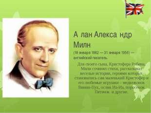 А́лан Алекса́ндр Милн (18 января 1882 — 31 января 1956) — английский писате