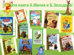 Читайте книги А.Милна и Б.Заходера!