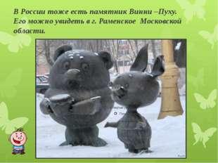 В России тоже есть памятник Винни –Пуху. Его можно увидеть в г. Раменское Мос