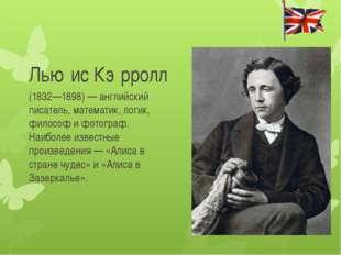 Лью́ис Кэ́рролл (1832—1898) — английский писатель, математик, логик, философ