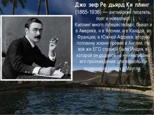 Джо́зеф Ре́дьярд Ки́плинг (1865-1936)— английский писатель, поэт и новелл