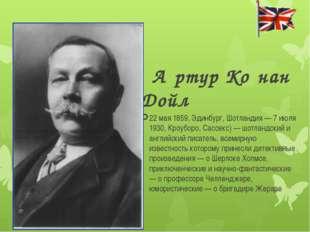 А́ртур Ко́нан Дойл 22 мая 1859, Эдинбург, Шотландия — 7 июля 1930, Кроуборо