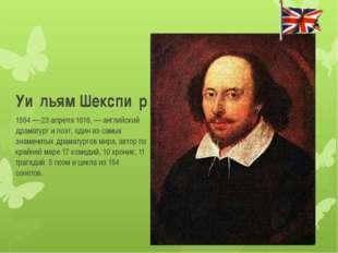 Уи́льям Шекспи́р 1564 — 23 апреля 1616, — английский драматург и поэт, один