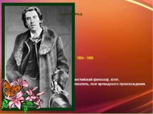 Оскар Уайльд 1854 - 1900 английскийфилософ,эстет,  писатель,поэтирландск