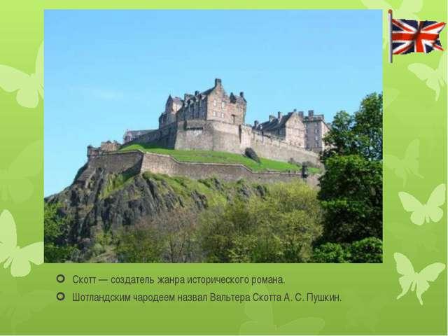 Скотт— создатель жанра исторического романа. Шотландским чародеем назвал Ва...