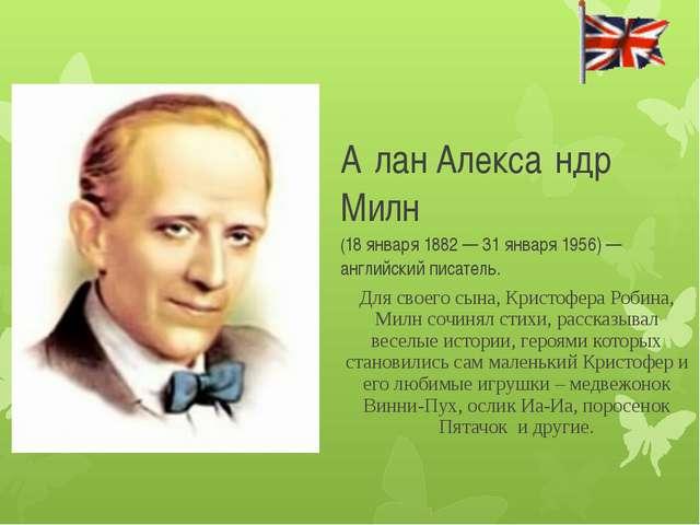 А́лан Алекса́ндр Милн (18 января 1882 — 31 января 1956) — английский писате...