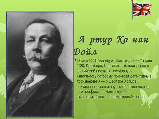 А́ртур Ко́нан Дойл 22 мая 1859, Эдинбург, Шотландия — 7 июля 1930, Кроуборо...