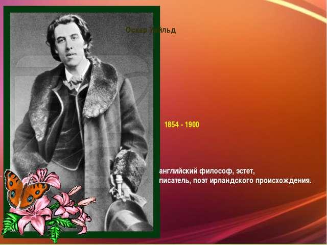 Оскар Уайльд 1854 - 1900 английскийфилософ,эстет,  писатель,поэтирландск...