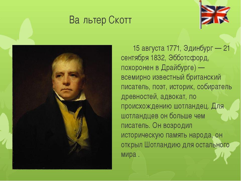 Ва́льтер Скотт 15 августа 1771, Эдинбург — 21 сентября 1832, Эбботсфорд, пох...