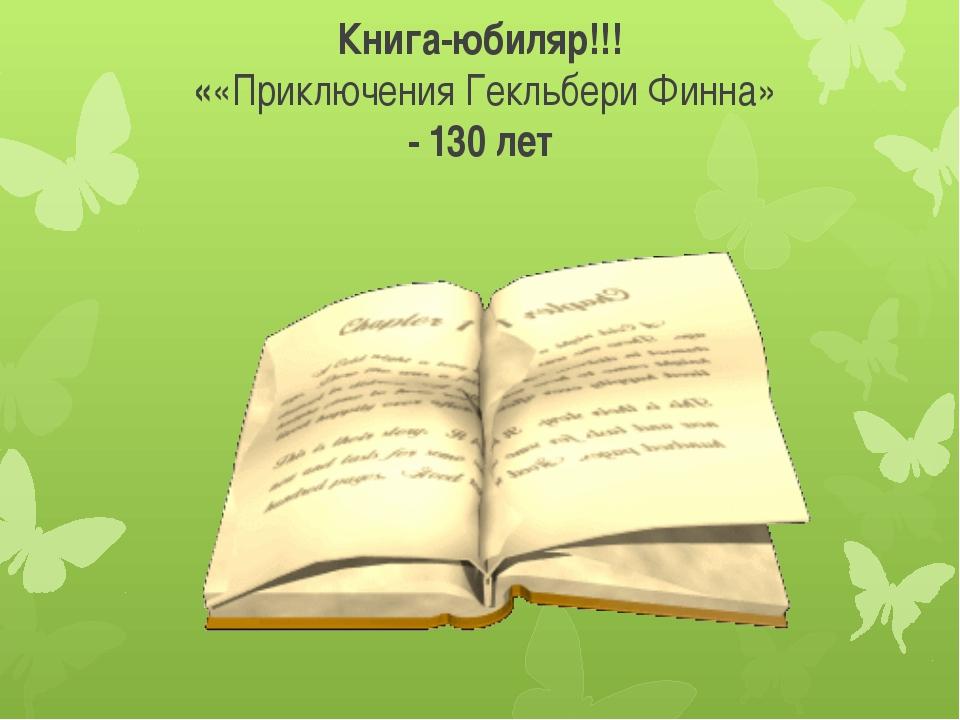 Книга-юбиляр!!! ««Приключения Гекльбери Финна» - 130 лет