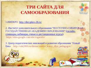ТРИ САЙТА ДЛЯ САМООБРАЗОВАНИЯ 1.ИИПКРО http://dist.ipkro-38.ru/ 2. Институт д