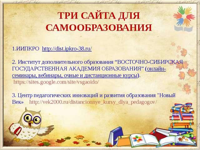 ТРИ САЙТА ДЛЯ САМООБРАЗОВАНИЯ 1.ИИПКРО http://dist.ipkro-38.ru/ 2. Институт д...