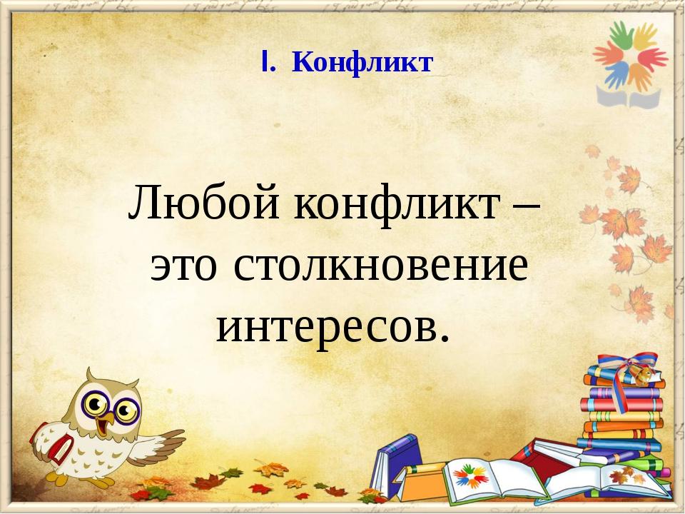 I. Конфликт Любой конфликт – это столкновение интересов.