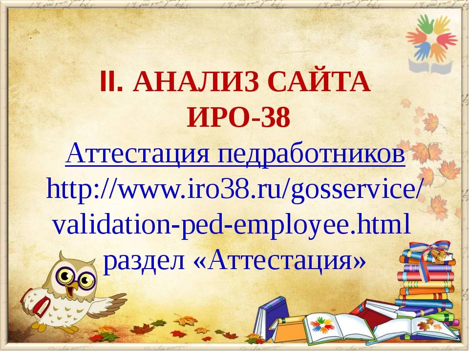 II. АНАЛИЗ САЙТА ИРО-38 Аттестация педработников http://www.iro38.ru/gosservi...